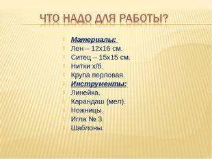 Материалы: Лен – 12х16 см. Ситец – 15х15 см. Нитки х/б. Крупа перловая. Инстр