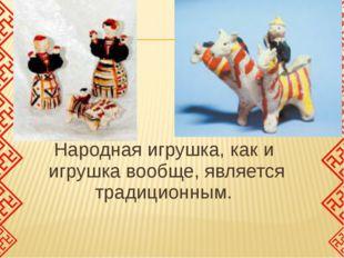 Народная игрушка, как и игрушка вообще, является традиционным.