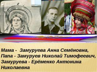 Мама - Замуруева Анна Семёновна, Папа - Замуруев Николай Тимофеевич, Замуруев