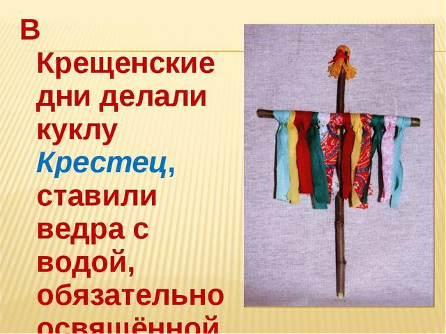 В Крещенские дни делали куклу Крестец, ставили ведра с водой, обязательно осв...