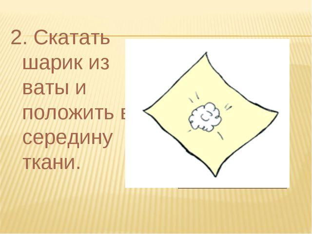 2. Скатать шарик из ваты и положить в середину ткани.
