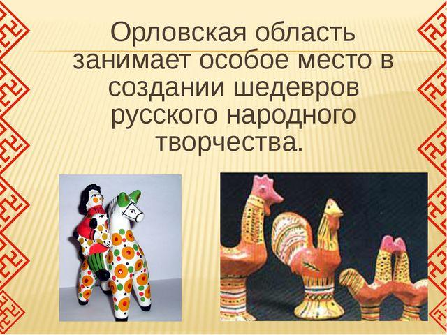 Орловская область занимает особое место в создании шедевров русского народно...