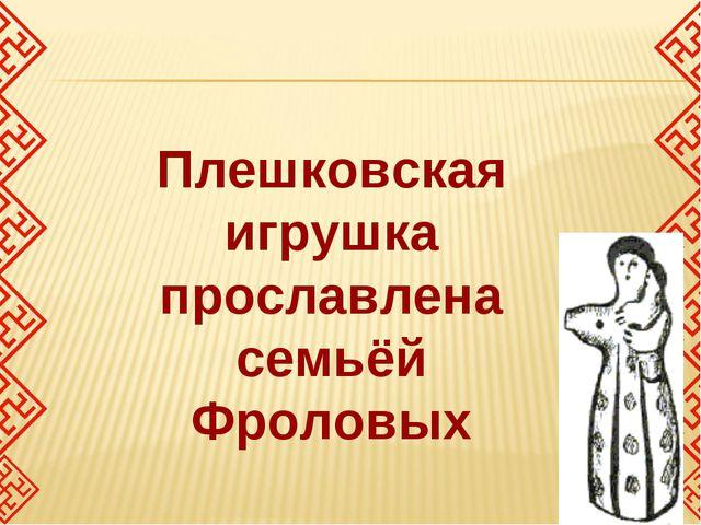 Плешковская игрушка прославлена семьёй Фроловых