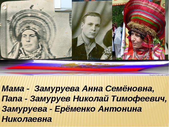 Мама - Замуруева Анна Семёновна, Папа - Замуруев Николай Тимофеевич, Замуруев...