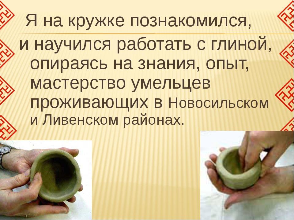 Я на кружке познакомился, и научился работать с глиной, опираясь на знания,...