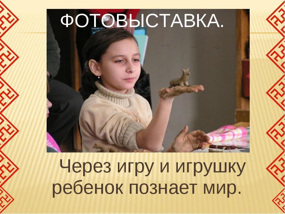 Через игру и игрушку ребенок познает мир. ФОТОВЫСТАВКА.