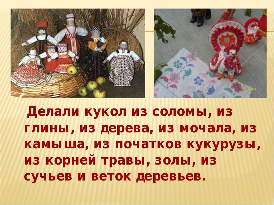 Делали кукол из соломы, из глины, из дерева, из мочала, из камыша, из початк...