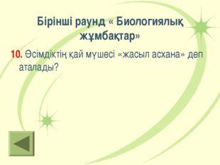 Бірінші раунд « Биологиялық жұмбақтар» 10. Өсімдіктің қай мүшесі «жасыл асхан