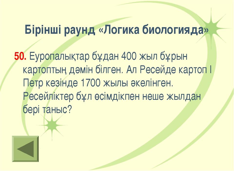 Бірінші раунд «Логика биологияда» 50. Еуропалықтар бұдан 400 жыл бұрын картоп...