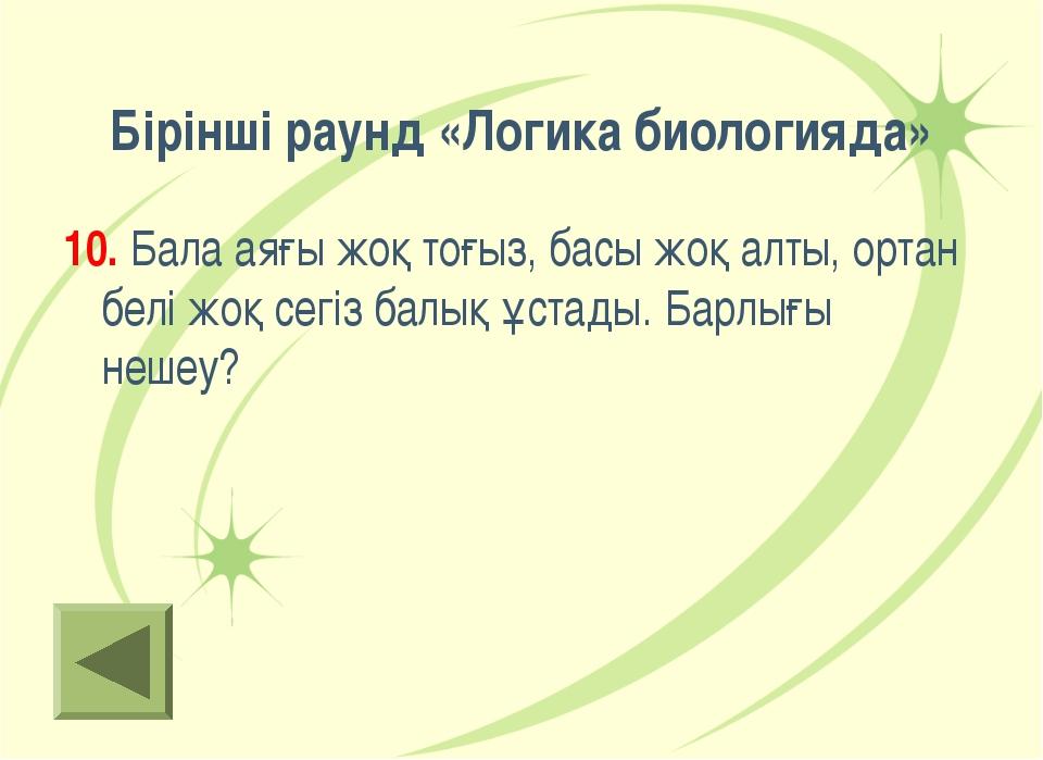 Бірінші раунд «Логика биологияда» 10. Бала аяғы жоқ тоғыз, басы жоқ алты, орт...