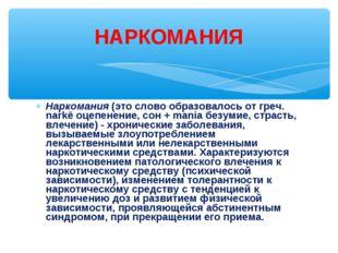 Наркомания (это слово образовалось от греч. narkē оцепенение, сон + mania без