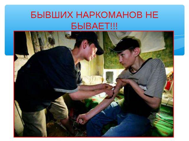 БЫВШИХ НАРКОМАНОВ НЕ БЫВАЕТ!!!