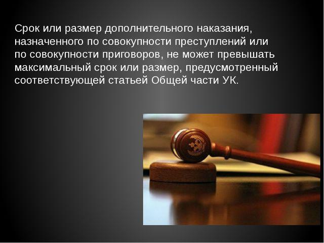 Срок или размер дополнительного наказания, назначенного по совокупности прест...