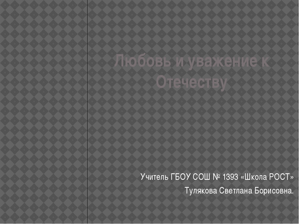 Любовь и уважение к Отечеству Учитель ГБОУ СОШ № 1393 «Школа РОСТ» Тулякова С...