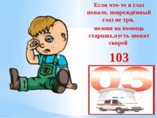 Если что-то в глаз попало, повреждённый глаз не три, позови на помощь старши
