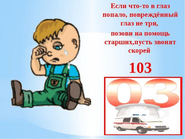 Если что-то в глаз попало, повреждённый глаз не три, позови на помощь старши...