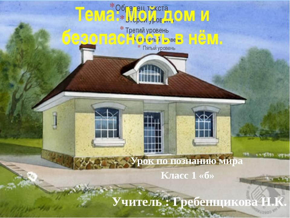 Учитель : Гребенщикова Н.К. Урок по познанию мира Класс 1 «б» Тема: Мой дом и...