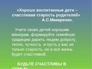 «Хорошо воспитанные дети – счастливая старость родителей» А.С.Макаренко. Учит