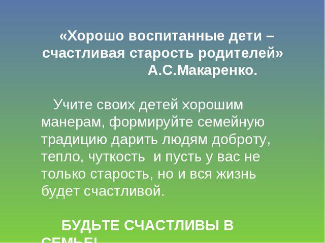 «Хорошо воспитанные дети – счастливая старость родителей» А.С.Макаренко. Учит...