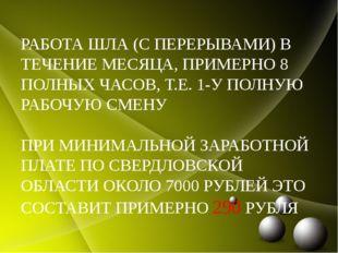 РАБОТА ШЛА (С ПЕРЕРЫВАМИ) В ТЕЧЕНИЕ МЕСЯЦА, ПРИМЕРНО 8 ПОЛНЫХ ЧАСОВ, Т.Е. 1-У