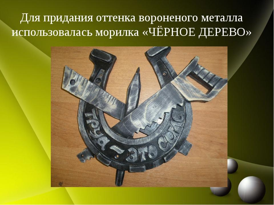 Для придания оттенка вороненого металла использовалась морилка «ЧЁРНОЕ ДЕРЕВО»