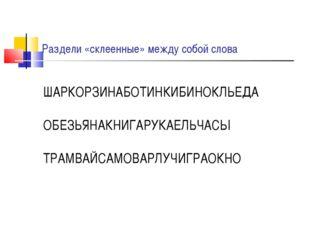 Раздели «склеенные» между собой слова ШАРКОРЗИНАБОТИНКИБИНОКЛЬЕДА ОБЕЗЬЯНАКНИ