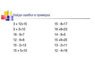 Найди ошибки в примерах 3 + 12=15 3 + 3=10 16 - 9=7 12 - 6=6 15 - 2=13 15 + 5