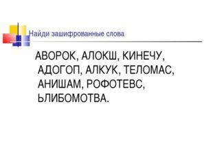 Найди зашифрованные слова АВОРОК, АЛОКШ, КИНЕЧУ, АДОГОП, АЛКУК, ТЕЛОМАС, АНИШ