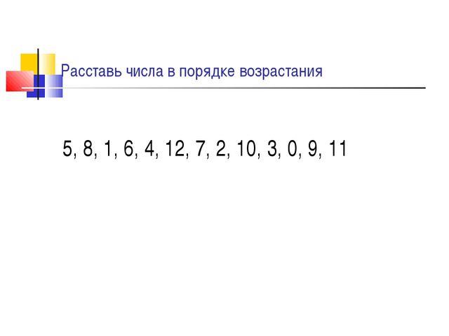 Расставь числа в порядке возрастания 5, 8, 1, 6, 4, 12, 7, 2, 10, 3, 0, 9, 11