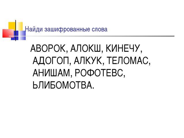 Найди зашифрованные слова АВОРОК, АЛОКШ, КИНЕЧУ, АДОГОП, АЛКУК, ТЕЛОМАС, АНИШ...