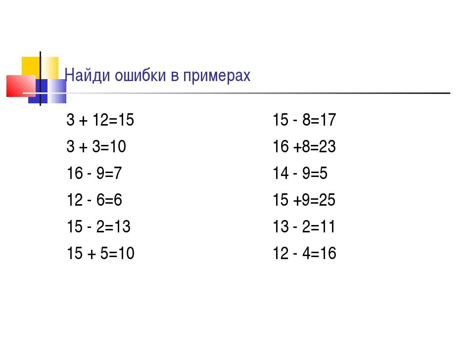 Найди ошибки в примерах 3 + 12=15 3 + 3=10 16 - 9=7 12 - 6=6 15 - 2=13 15 + 5...