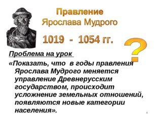 Проблема на урок «Показать, что в годы правления Ярослава Мудрого меняется у