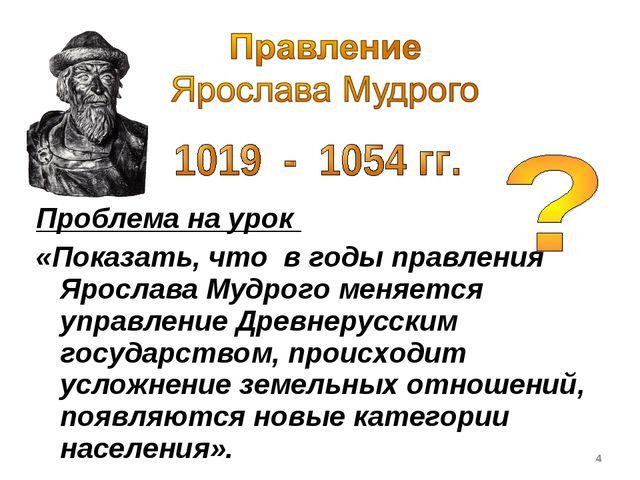 Проблема на урок «Показать, что в годы правления Ярослава Мудрого меняется у...
