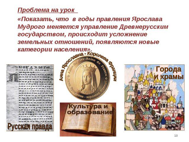 * Проблема на урок «Показать, что в годы правления Ярослава Мудрого меняется...