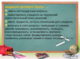 задание должно быть … иметь нестандартные вопросы; ориентировать учащихся на