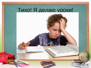 Тихо! Я делаю уроки!