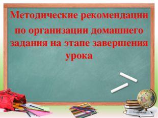 Методические рекомендации по организации домашнего задания на этапе завершени