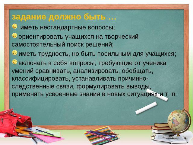 задание должно быть … иметь нестандартные вопросы; ориентировать учащихся на...