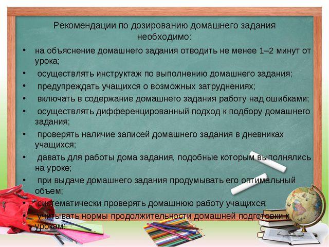 Рекомендации по дозированию домашнего задания необходимо: на объяснение домаш...