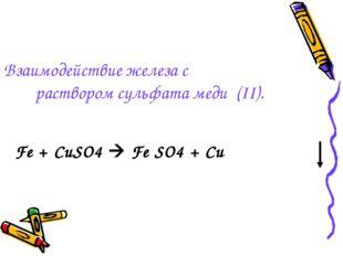 Взаимодействие железа с раствором сульфата меди (II). Fe + CuSO4  Fe SO4 + Cu
