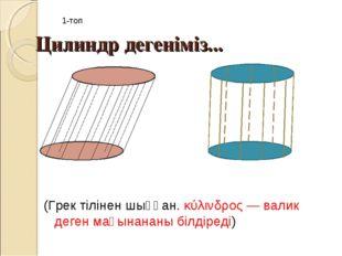 Цилиндр дегеніміз... (Грек тілінен шыққан.κύλινδρος— валик деген мағынананы