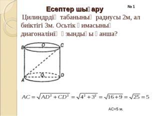 Есептер шығару Цилиндрдің табанының радиусы 2м, ал биіктігі 3м. Осьтік қимасы