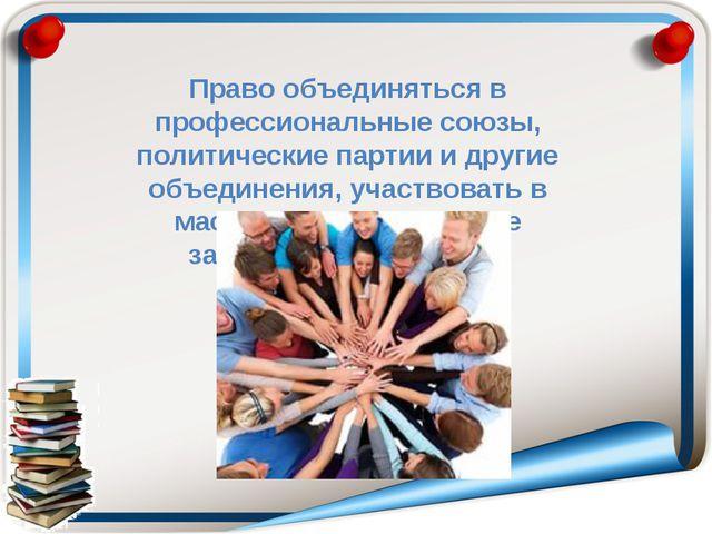 Право объединяться в профессиональные союзы, политические партии и другие объ...
