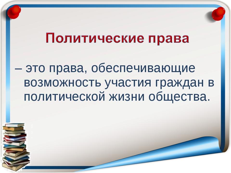 – это права, обеспечивающие возможность участия граждан в политической жизни...