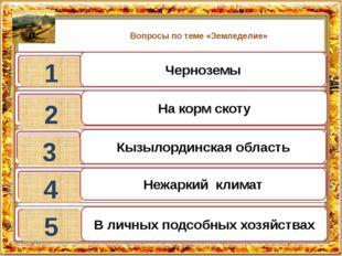 Вопросы по теме «Земледелие» 1 2 3 4 5 Черноземы На корм скоту Кызылординская