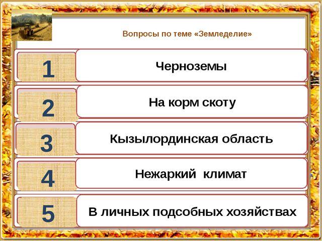 Вопросы по теме «Земледелие» 1 2 3 4 5 Черноземы На корм скоту Кызылординская...