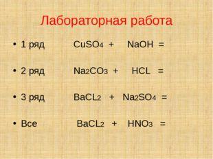 Лабораторная работа 1 ряд CuSO4 + NaOH = 2 ряд Na2CO3 + HCL = 3 ряд BaCL2 + N