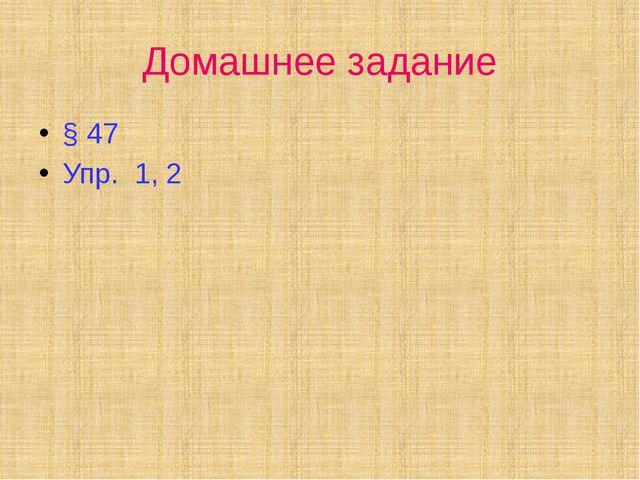 Домашнее задание § 47 Упр. 1, 2