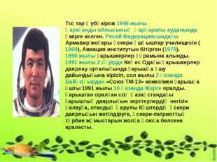 Тоқтар Әубәкіров 1946 жылы Қарағанды облысының Қарқаралы ауданында өмірге кел