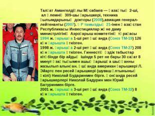 Талғат Амангелдіұлы Мұсабаев — қазақтың 2-ші, ал әлемнің 309-шы ғарышкері, те